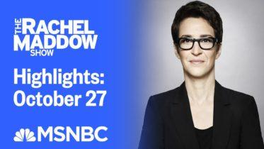 Watch Rachel Maddow Highlights: October 27 | MSNBC 6