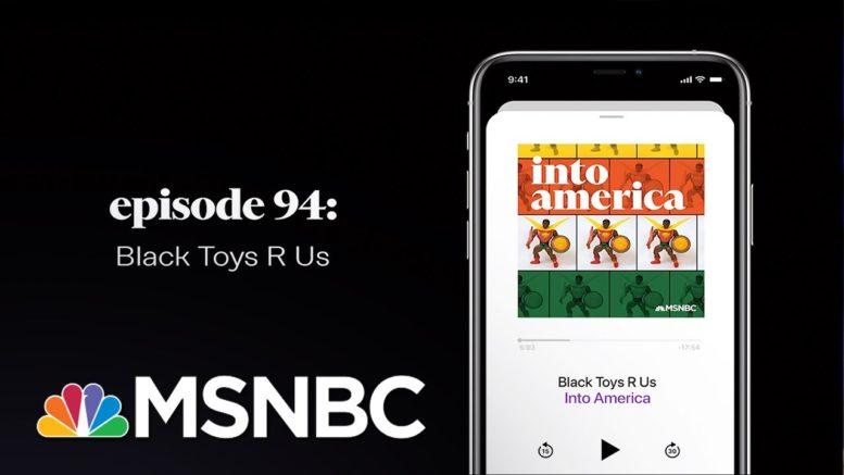 Black Toys R Us | Into America Podcast – Ep. 94 | MSNBC 1