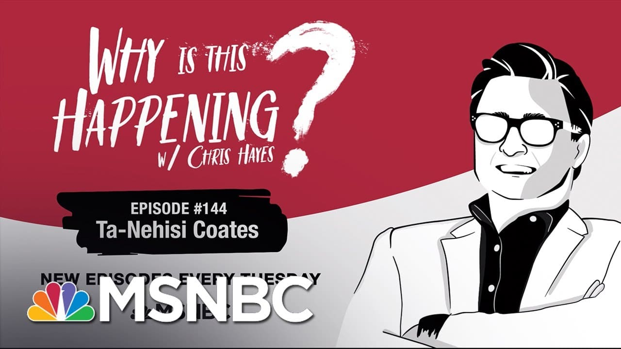 Chris Hayes Podcast Ta-Nehisi Coates | Why Is This Happening? - Ep 144 | MSNBC 1