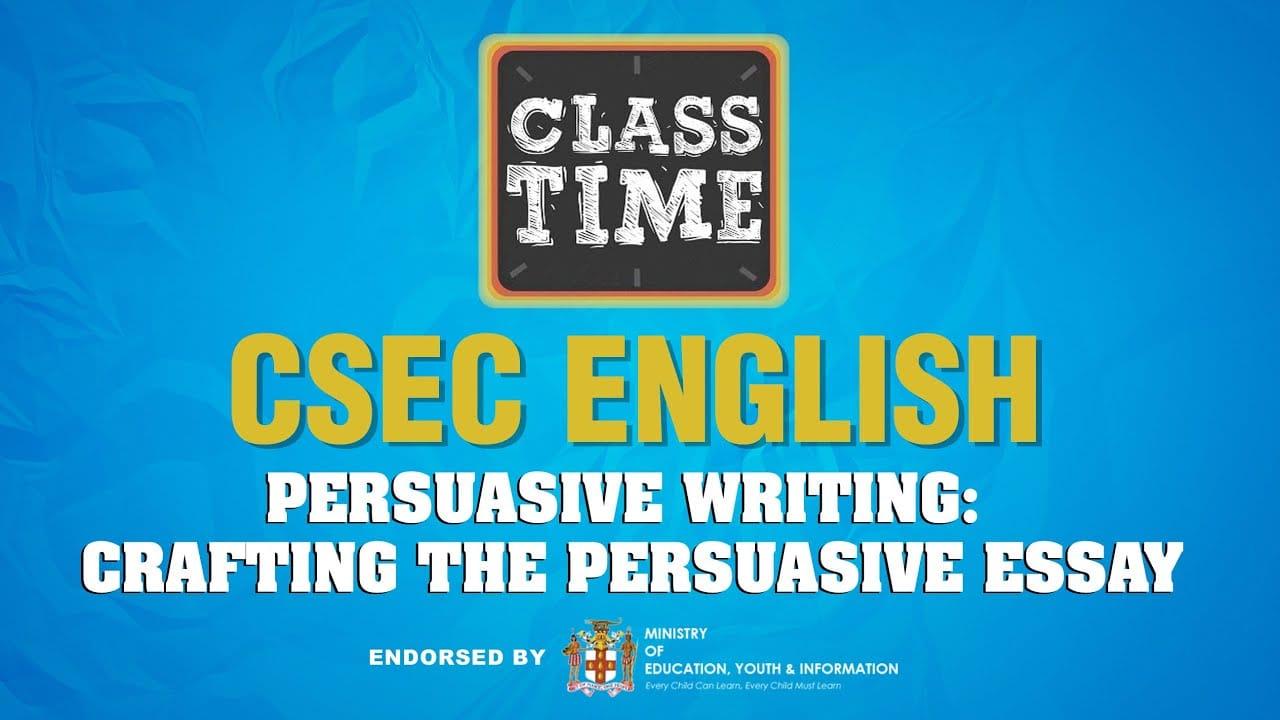 CSEC English - Persuasive Writing: Crafting the Persuasive Essay - March 17 2021 1