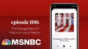 The Daughters of Malcolm and Martin | Into America Podcast – Ep. 108 | MSNBC 2